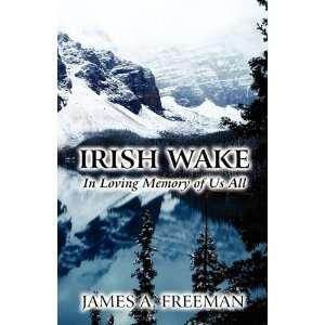 Irish Wake: In Loving Memory of Us All: James A. Freeman