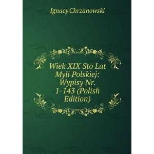 Wiek XIX Sto Lat Myli Polskiej: Wypisy Nr. 1 143 (Polish