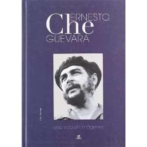 Ernesto Che Guevara Una Vida En Imagenes/ a Life in