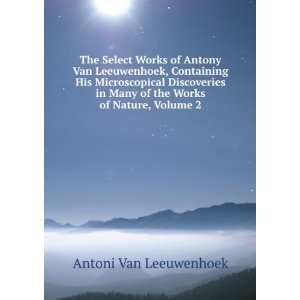 The Select Works of Antony Van Leeuwenhoek, Containing His