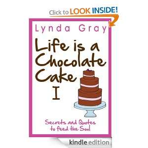 Life is a Chocolate Cake Secrets and Quotes to feed the soul: Lynda