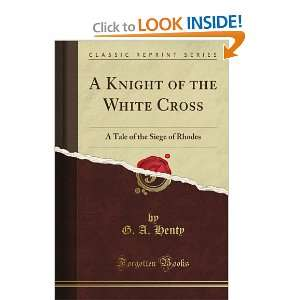 A Knight of the White Cross A Tale of the Siege of Rhodes